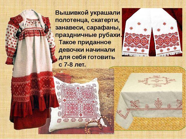 Вышивкой украшали полотенца, скатерти, занавеси, сарафаны, праздничные рубах...