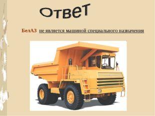 БелАЗ не является машиной специального назначения