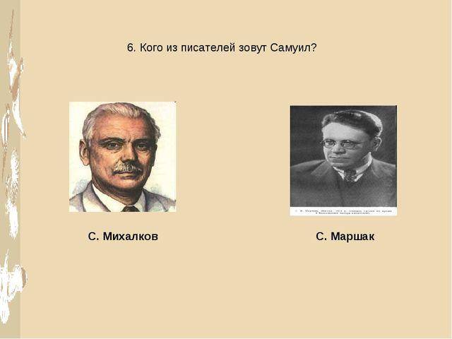 6. Кого из писателей зовут Самуил? С. Михалков С. Маршак
