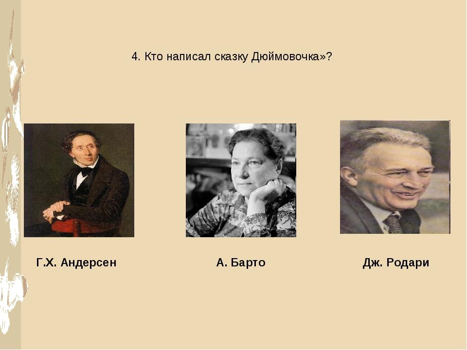 4. Кто написал сказку Дюймовочка»? Г.Х. Андерсен А. Барто Дж. Родари
