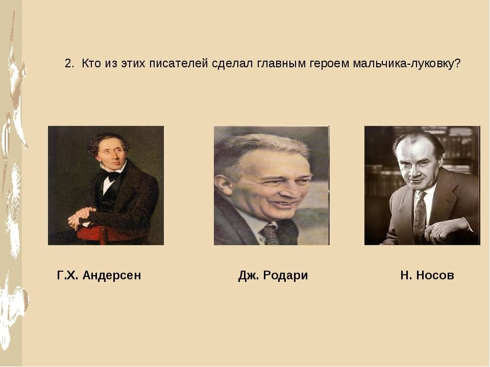 2. Кто из этих писателей сделал главным героем мальчика-луковку? Г.Х. Андерсе...