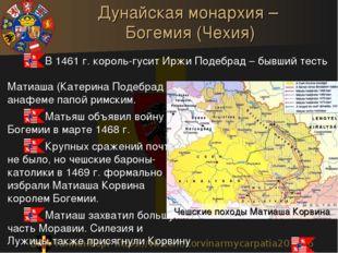 Дунайская монархия – Богемия (Чехия) В 1461 г. король-гусит Иржи Подебрад – б
