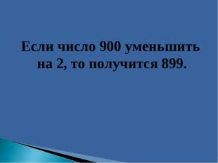 Если число 900 уменьшить на 2, то получится 899.