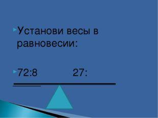 Установи весы в равновесии: 72:8 27: