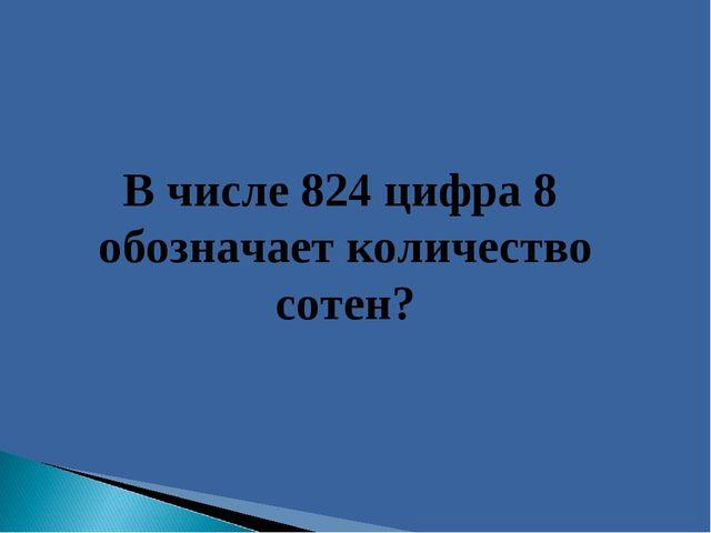 В числе 824 цифра 8 обозначает количество сотен?