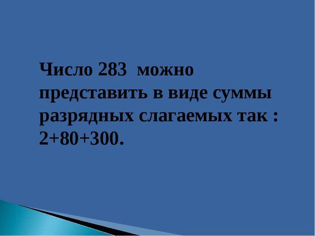 Число 283 можно представить в виде суммы разрядных слагаемых так : 2+80+300.