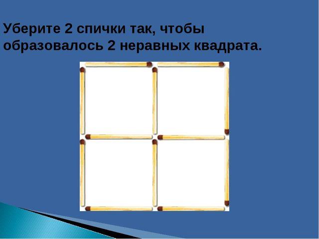 Уберите 2 спички так, чтобы образовалось 2 неравных квадрата.