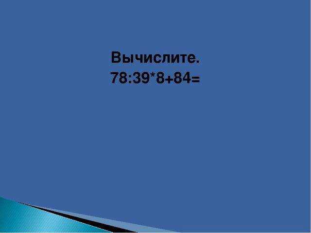 Вычислите. 78:39*8+84=
