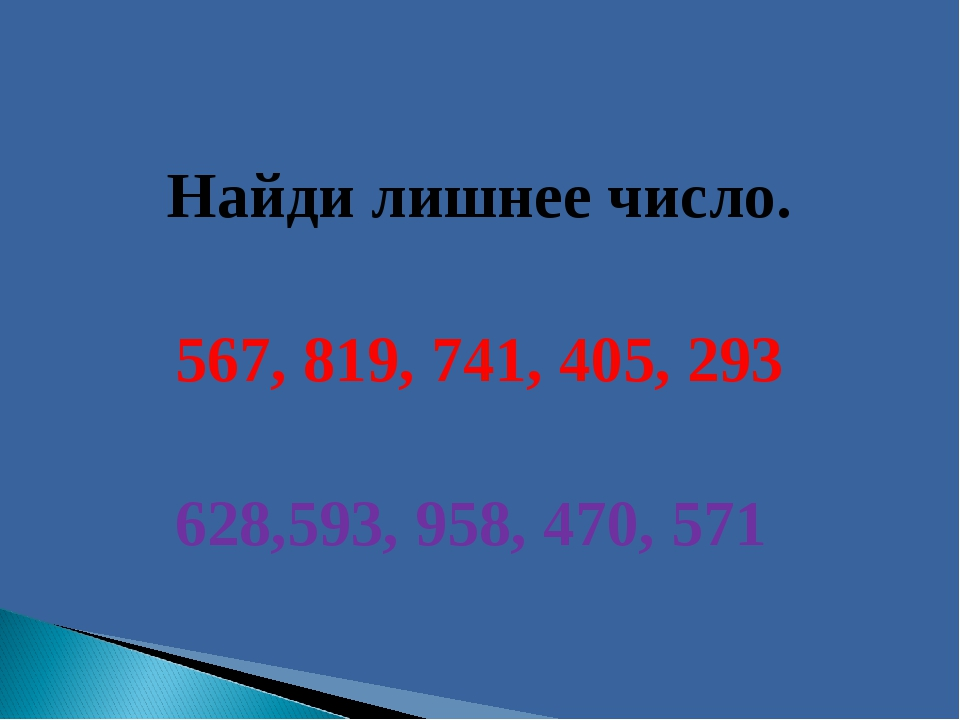 Найди лишнее число. 567, 819, 741, 405, 293 628,593, 958, 470, 571