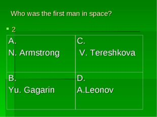 Who was the first man in space? 2 A. N. Armstrong	C. V. Tereshkova B. Yu. Gag
