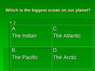 Which is the biggest ocean on our planet? 3 A. The Indian	C. The Atlantic B.