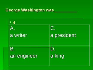 George Washington was__________ 4 A. a writer	C. a president B. an engineer	D