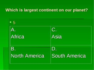 Which is largest continent on our planet? 5 A. Africa	C. Asia B. North Americ