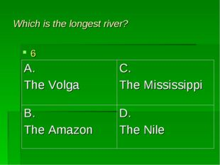 Which is the longest river? 6 A. The Volga	C. The Mississippi B. The Amazon	D
