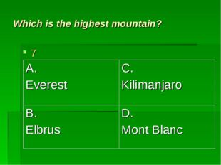 Which is the highest mountain? 7 A. Everest	C. Kilimanjaro B. Elbrus	D. Mont