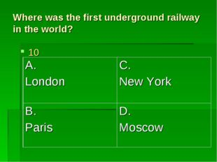 Where was the first underground railway in the world? 10 A. London	C. New Yor