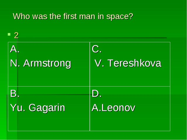 Who was the first man in space? 2 A. N. Armstrong	C. V. Tereshkova B. Yu. Gag...
