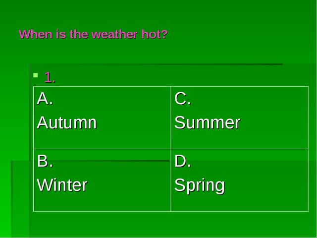 When is the weather hot? 1. A. Autumn	C. Summer B. Winter 	D. Spring
