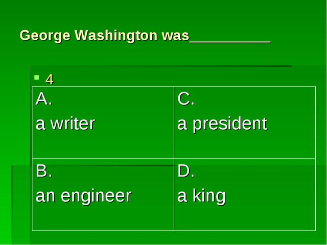 George Washington was__________ 4 A. a writer	C. a president B. an engineer	D...