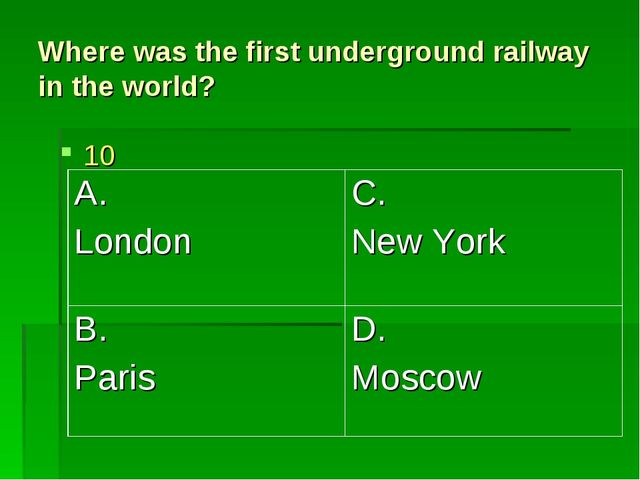 Where was the first underground railway in the world? 10 A. London	C. New Yor...