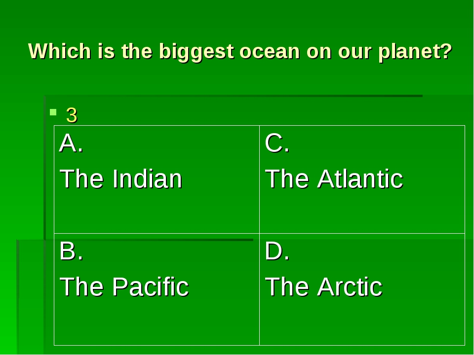 Which is the biggest ocean on our planet? 3 A. The Indian	C. The Atlantic B....