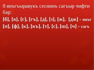 8 янъгъыравукъ сеснинъ сагъыр чифти бар: [б], [в], [г], [гъ], [д], [з], [ж],