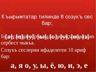 Къырымтатар тилинде 8 созукъ сес бар: [а], [о], [у], [ы], [о], [у], [и], [э]