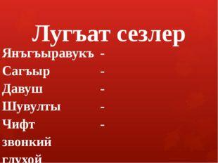 Лугъат сезлер Янъгъыравукъ- Сагъыр- Давуш- Шувулты- Чифт