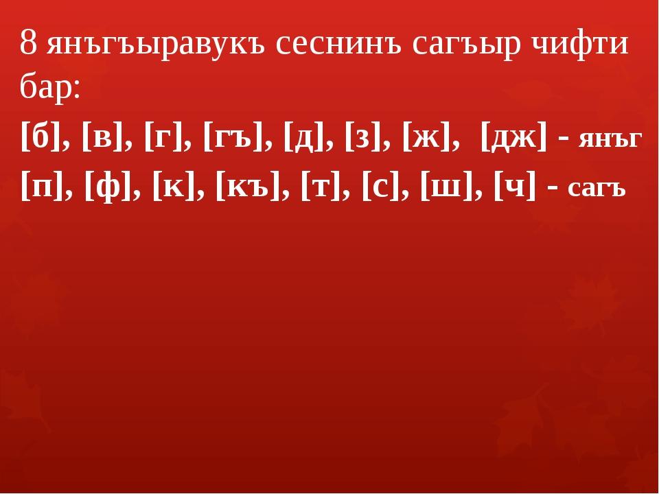 8 янъгъыравукъ сеснинъ сагъыр чифти бар: [б], [в], [г], [гъ], [д], [з], [ж],...