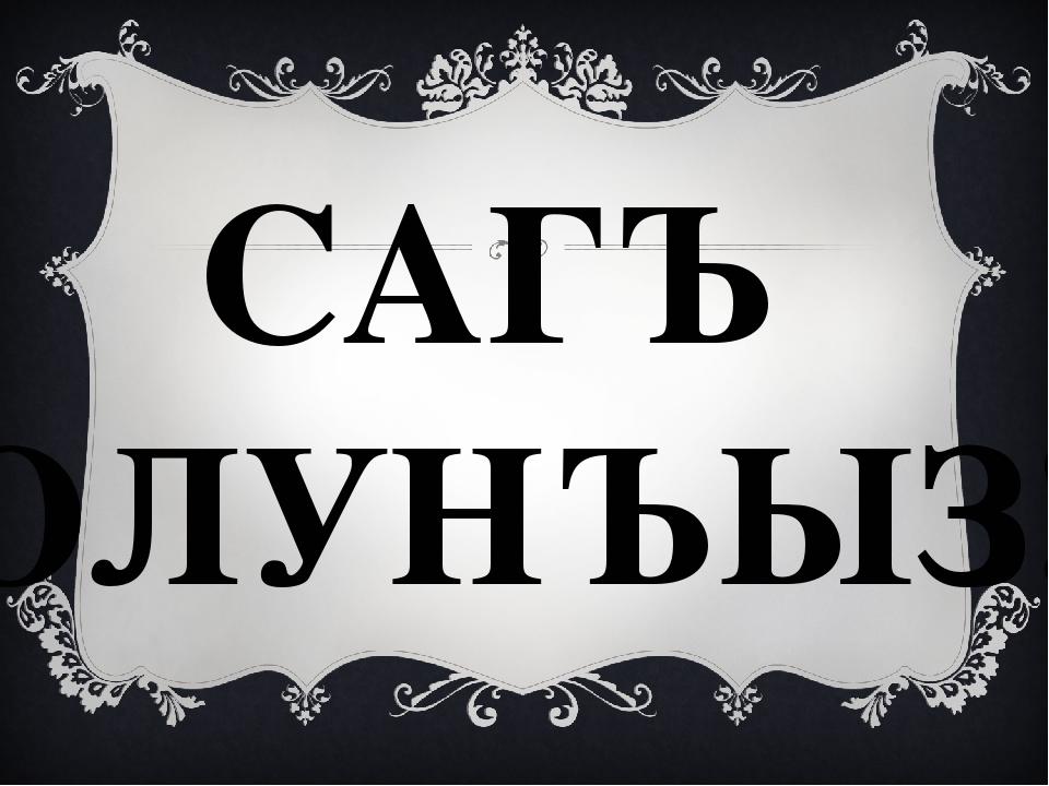 САГЪ ОЛУНЪЫЗ!