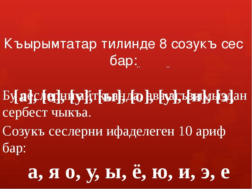 Къырымтатар тилинде 8 созукъ сес бар: [а], [о], [у], [ы], [о], [у], [и], [э]...