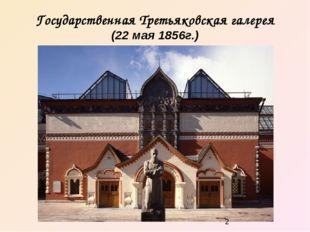 Государственная Третьяковская галерея (22 мая 1856г.)