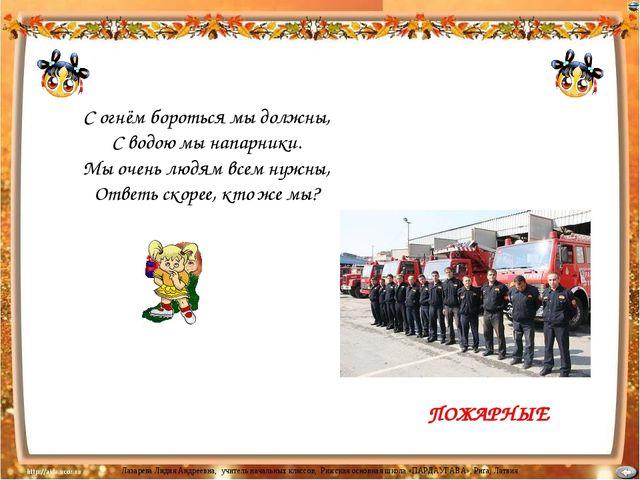 ПОЖАРНЫЕ С огнём бороться мы должны, С водою мы напарники. Мы очень людям все...