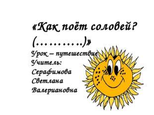 «Как поёт соловей? (………..)» Урок – путешествие Учитель: Серафимова Светлана В