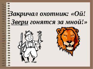Закричал охотник: «Ой! Звери гонятся за мной!»