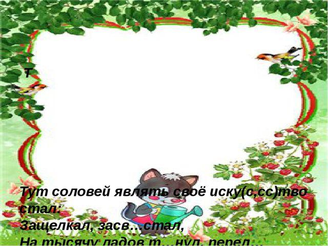 Т Тут соловей являть своё иску(с,сс)тво стал: Защелкал, засв…стал, На тысячу...