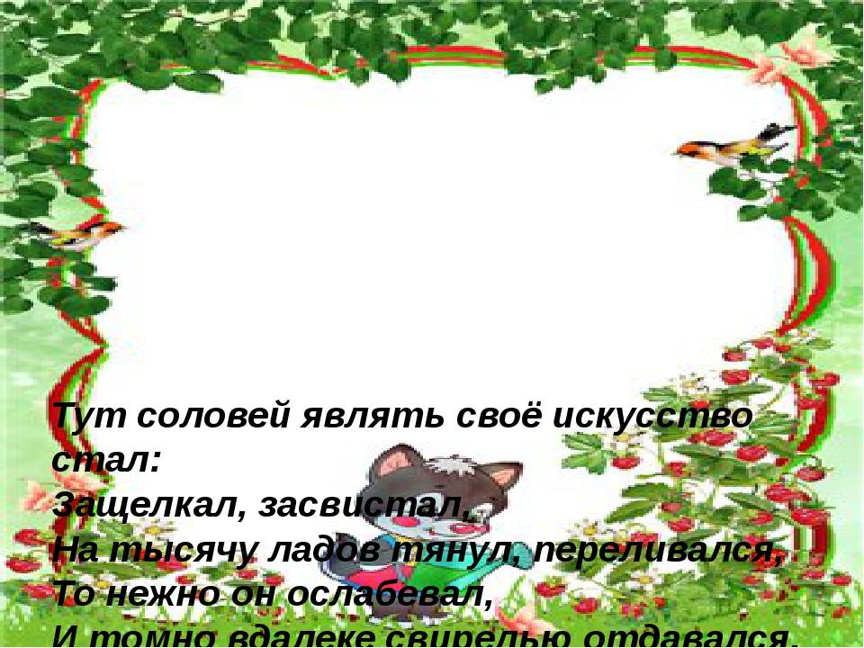 Тут соловей являть своё искусство стал: Защелкал, засвистал, На тысячу ладов...
