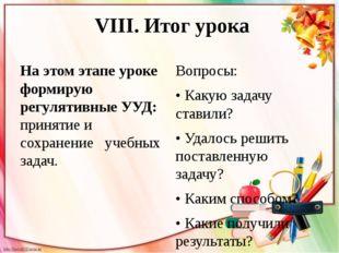 VIII. Итог урока На этом этапе уроке формирую регулятивные УУД: принятие и с