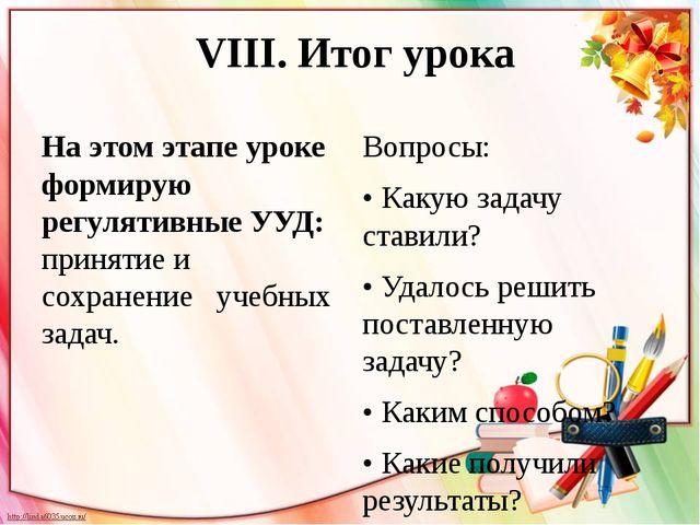 VIII. Итог урока На этом этапе уроке формирую регулятивные УУД: принятие и с...