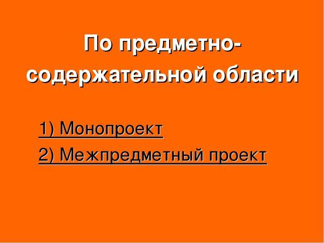 По предметно- содержательной области 1) Монопроект 2) Межпредметный проект