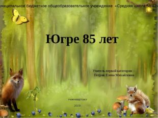 Югре 85 лет Учитель первой категории – Петрик Елена Михайловна Муниципальное