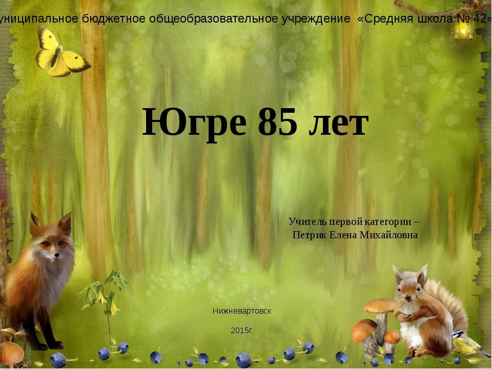 Югре 85 лет Учитель первой категории – Петрик Елена Михайловна Муниципальное...