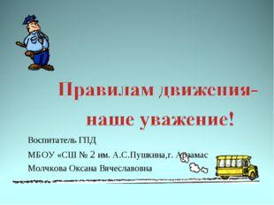 Воспитатель ГПД МБОУ «СШ № 2 им. А.С.Пушкина,г. Арзамас Молчкова Оксана Вячес