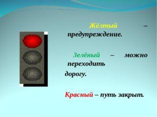 Жёлтый – предупреждение. Зелёный – можно переходить дорогу. Красный – путь з
