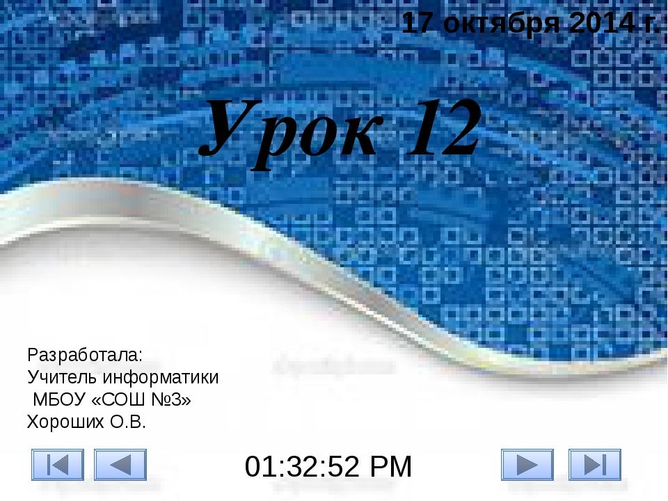 Урок 12 17 октября 2014 г. Разработала: Учитель информатики МБОУ «СОШ №3» Хор...