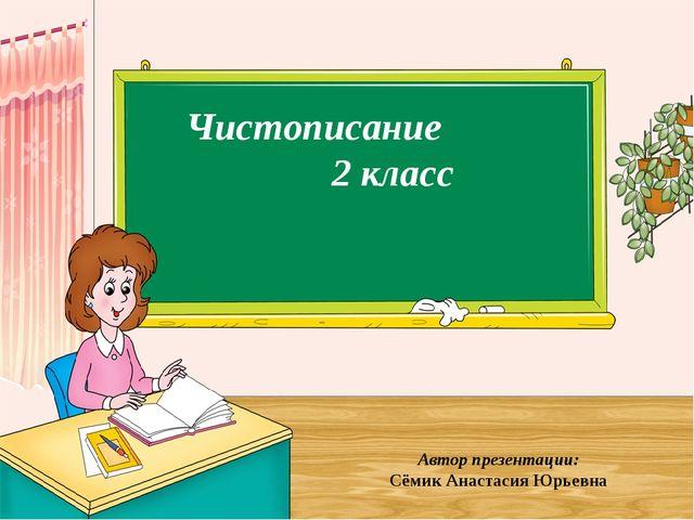 Чистописание 2 класс Автор презентации: Сёмик Анастасия Юрьевна