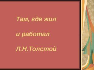Там, где жил и работал Л.Н.Толстой
