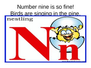Number nine is so fine! Birds are singing in the pine.
