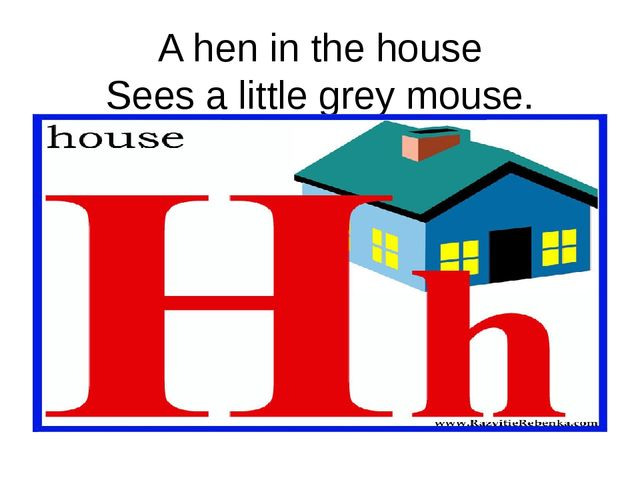 A hen in the house Sees a little grey mouse.