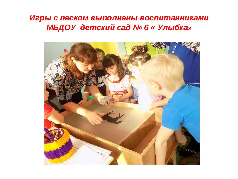 Игры с песком выполнены воспитанниками МБДОУ детский сад № 6 « Улыбка»